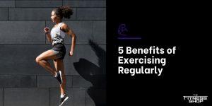 5 Benefits of Exercising Regularly