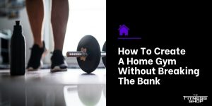 How To Create A Home Gym Without Breaking The Bank