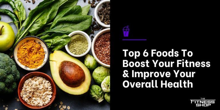 Top 6 Foods To Boost Your Fitness & Improve Your Overall Health